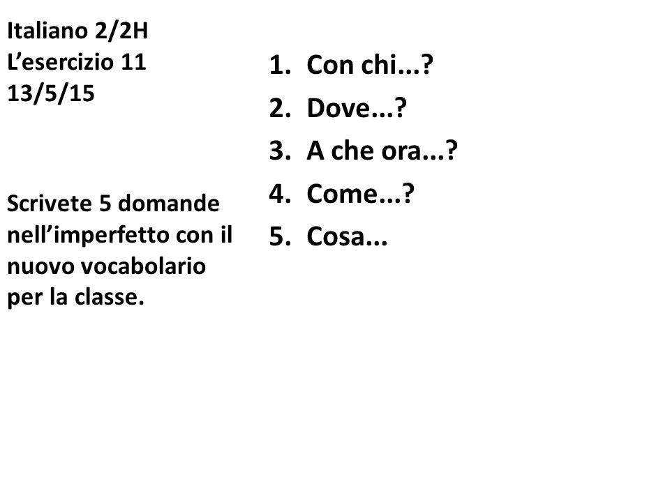 Italiano 2/2H L'esercizio 11 13/5/15 1.Con chi...? 2.Dove...? 3.A che ora...? 4.Come...? 5.Cosa... Scrivete 5 domande nell'imperfetto con il nuovo voc