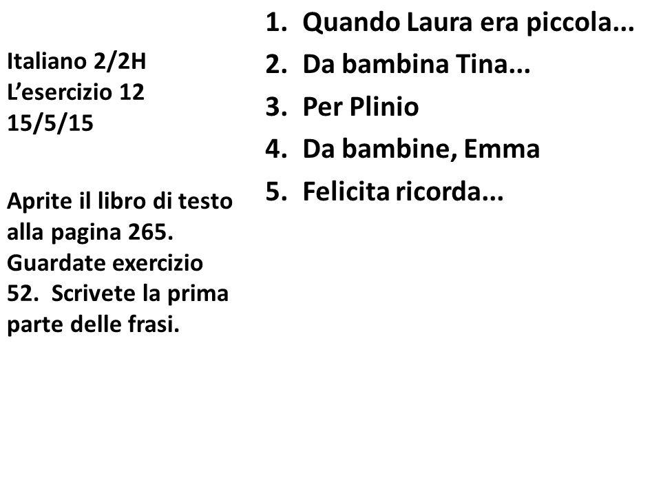 Italiano 2/2H L'esercizio 12 15/5/15 1.Quando Laura era piccola... 2.Da bambina Tina... 3.Per Plinio 4.Da bambine, Emma 5.Felicita ricorda... Aprite i