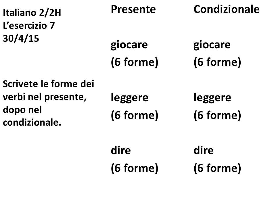 Italiano 2/2H L'esercizio 7 30/4/15 PresenteCondizionalegiocare(6 forme)leggere(6 forme)dire(6 forme) Scrivete le forme dei verbi nel presente, dopo nel condizionale.