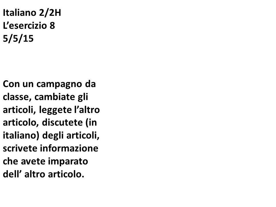 Italiano 2/2H L'esercizio 8 5/5/15 Con un campagno da classe, cambiate gli articoli, leggete l'altro articolo, discutete (in italiano) degli articoli, scrivete informazione che avete imparato dell' altro articolo.