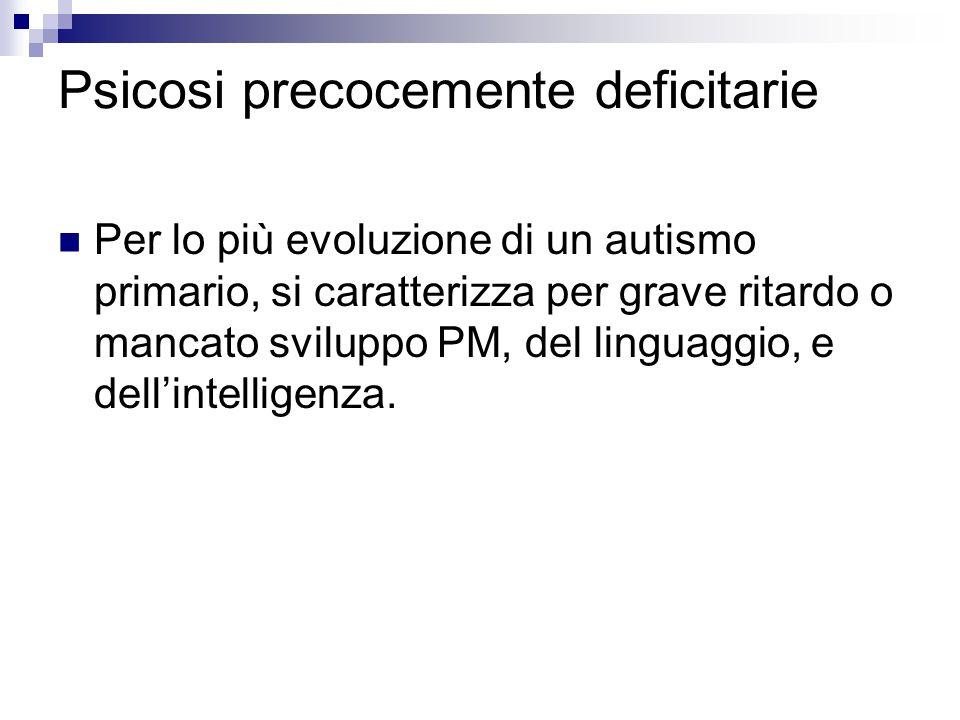 Psicosi precocemente deficitarie Per lo più evoluzione di un autismo primario, si caratterizza per grave ritardo o mancato sviluppo PM, del linguaggio