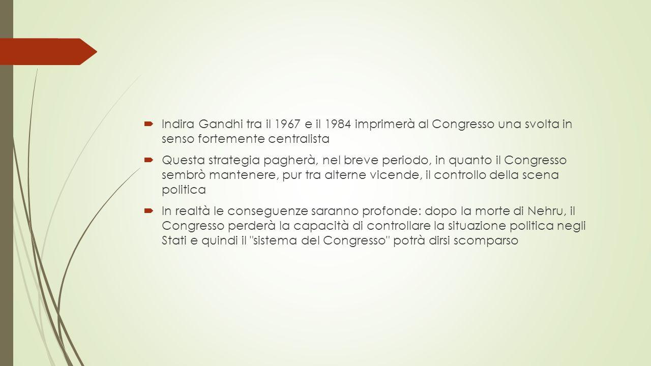  Indira Gandhi tra il 1967 e il 1984 imprimerà al Congresso una svolta in senso fortemente centralista  Questa strategia pagherà, nel breve periodo, in quanto il Congresso sembrò mantenere, pur tra alterne vicende, il controllo della scena politica  In realtà le conseguenze saranno profonde: dopo la morte di Nehru, il Congresso perderà la capacità di controllare la situazione politica negli Stati e quindi il sistema del Congresso potrà dirsi scomparso