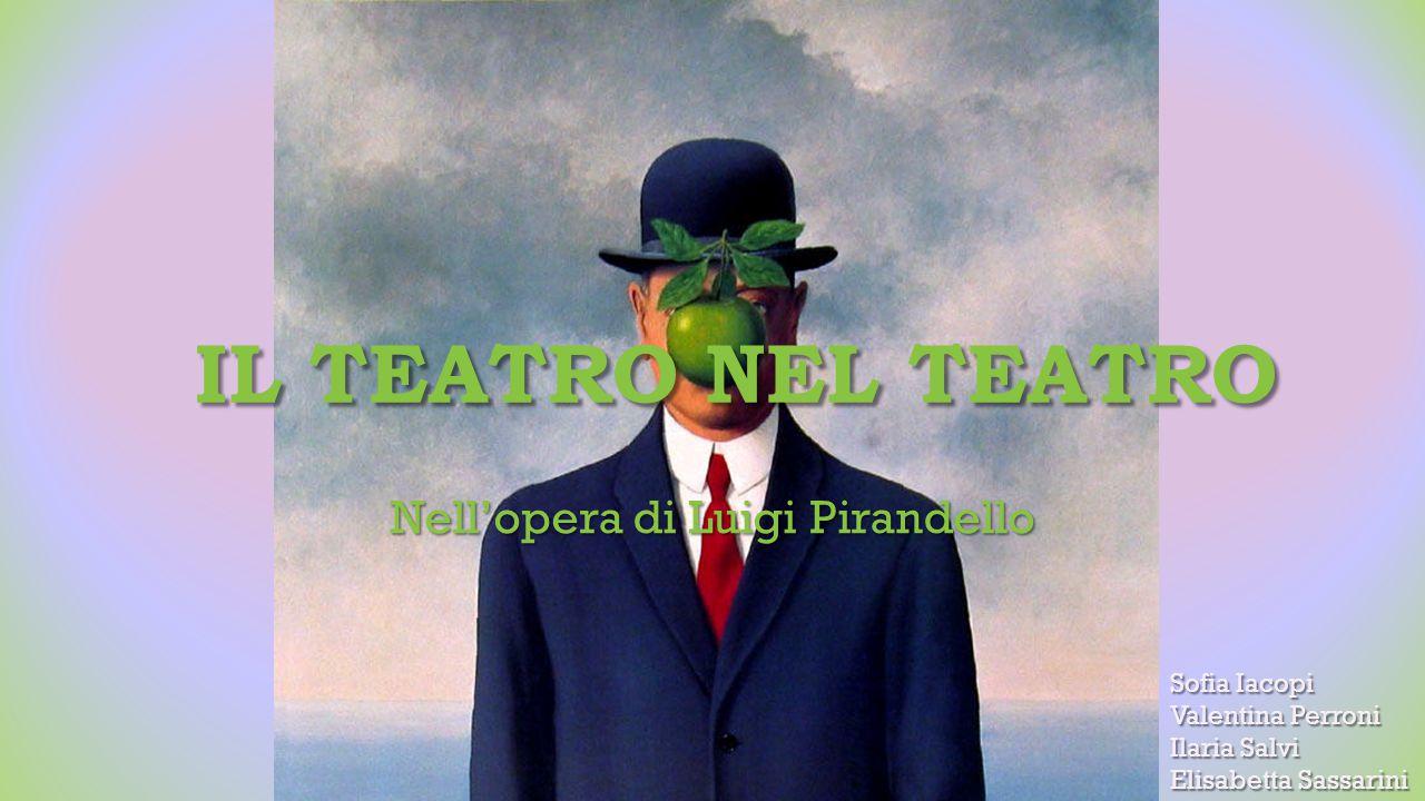 IL TEATRO NEL TEATRO Nell'opera di Luigi Pirandello Sofia Iacopi Valentina Perroni Ilaria Salvi Elisabetta Sassarini