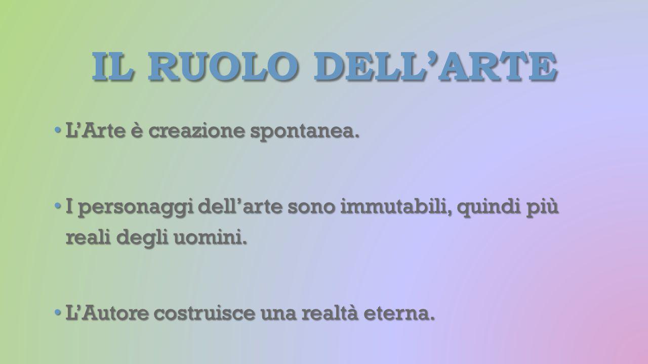 IL RUOLO DELL'ARTE L'Arte è creazione spontanea. L'Arte è creazione spontanea. I personaggi dell'arte sono immutabili, quindi più reali degli uomini.