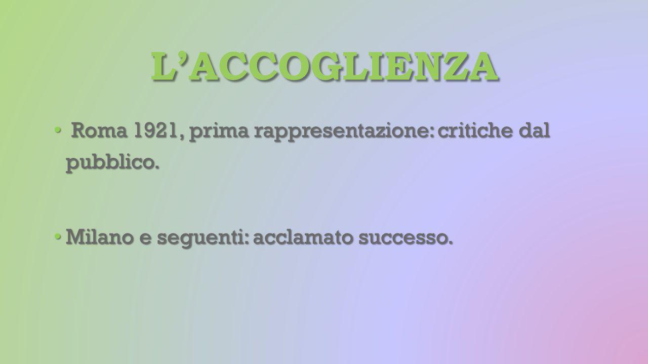 L'ACCOGLIENZA Roma 1921, prima rappresentazione: critiche dal pubblico. Roma 1921, prima rappresentazione: critiche dal pubblico. Milano e seguenti: a