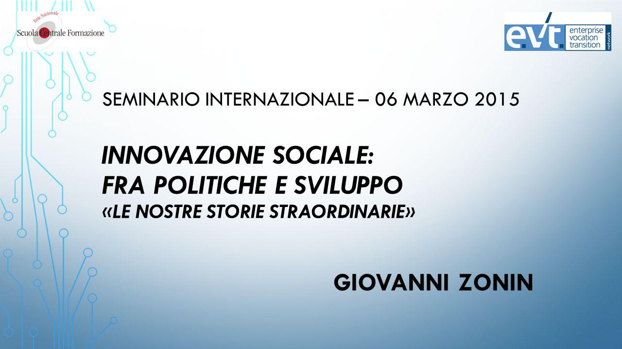 SEMINARIO INTERNAZIONALE – 06 MARZO 2015 INNOVAZIONE SOCIALE: FRA POLITICHE E SVILUPPO «LE NOSTRE STORIE STRAORDINARIE» GIOVANNI ZONIN