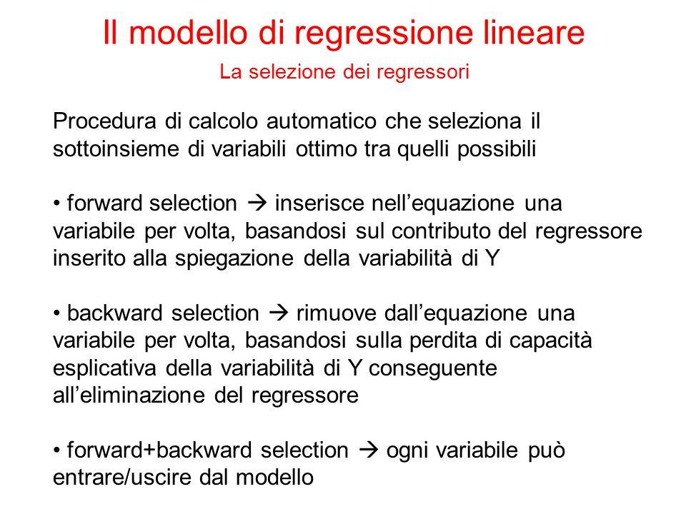 Procedura di calcolo automatico che seleziona il sottoinsieme di variabili ottimo tra quelli possibili forward selection  inserisce nell'equazione una variabile per volta, basandosi sul contributo del regressore inserito alla spiegazione della variabilità di Y backward selection  rimuove dall'equazione una variabile per volta, basandosi sulla perdita di capacità esplicativa della variabilità di Y conseguente all'eliminazione del regressore forward+backward selection  ogni variabile può entrare/uscire dal modello Il modello di regressione lineare La selezione dei regressori