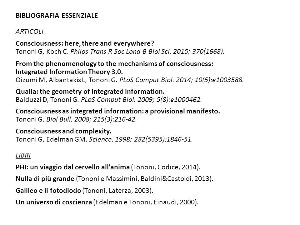 BIBLIOGRAFIA ESSENZIALE ARTICOLI Consciousness: here, there and everywhere? Tononi G, Koch C. Philos Trans R Soc Lond B Biol Sci. 2015; 370(1668). Fro