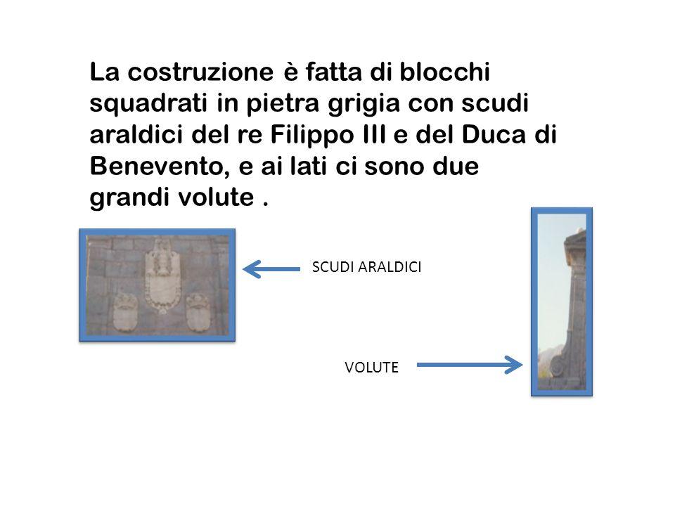 La costruzione è fatta di blocchi squadrati in pietra grigia con scudi araldici del re Filippo III e del Duca di Benevento, e ai lati ci sono due gran