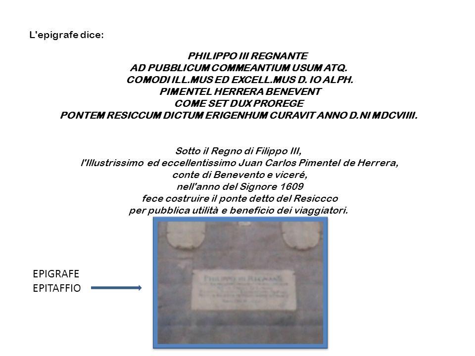 L'epigrafe dice: PHILIPPO III REGNANTE AD PUBBLICUM COMMEANTIUM USUM ATQ. COMODI ILL.MUS ED EXCELL.MUS D. IO ALPH. PIMENTEL HERRERA BENEVENT COME SET