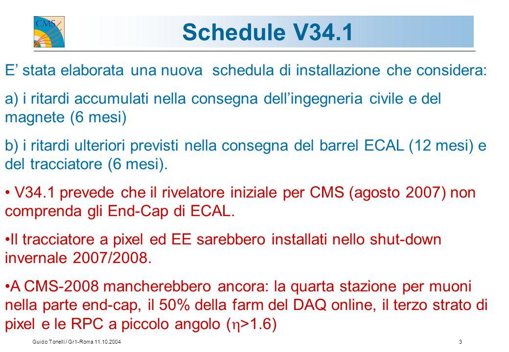 Guido Tonelli / Gr1-Roma 11.10.20043 Schedule V34.1 E' stata elaborata una nuova schedula di installazione che considera: a) i ritardi accumulati nella consegna dell'ingegneria civile e del magnete (6 mesi) b) i ritardi ulteriori previsti nella consegna del barrel ECAL (12 mesi) e del tracciatore (6 mesi).