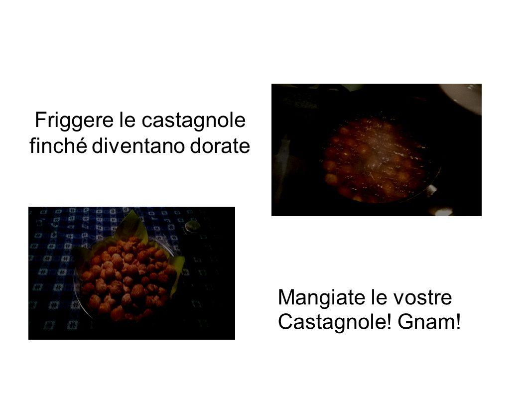 Friggere le castagnole finché diventano dorate Mangiate le vostre Castagnole! Gnam!