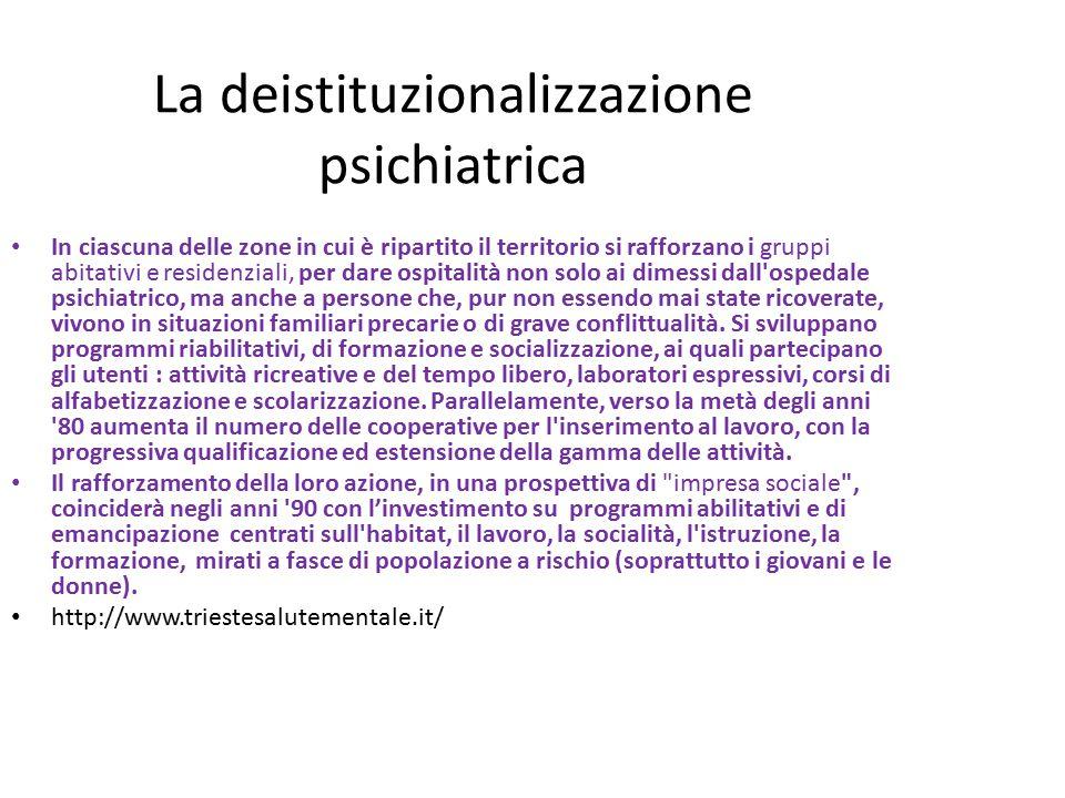 La deistituzionalizzazione psichiatrica In ciascuna delle zone in cui è ripartito il territorio si rafforzano i gruppi abitativi e residenziali, per dare ospitalità non solo ai dimessi dall ospedale psichiatrico, ma anche a persone che, pur non essendo mai state ricoverate, vivono in situazioni familiari precarie o di grave conflittualità.
