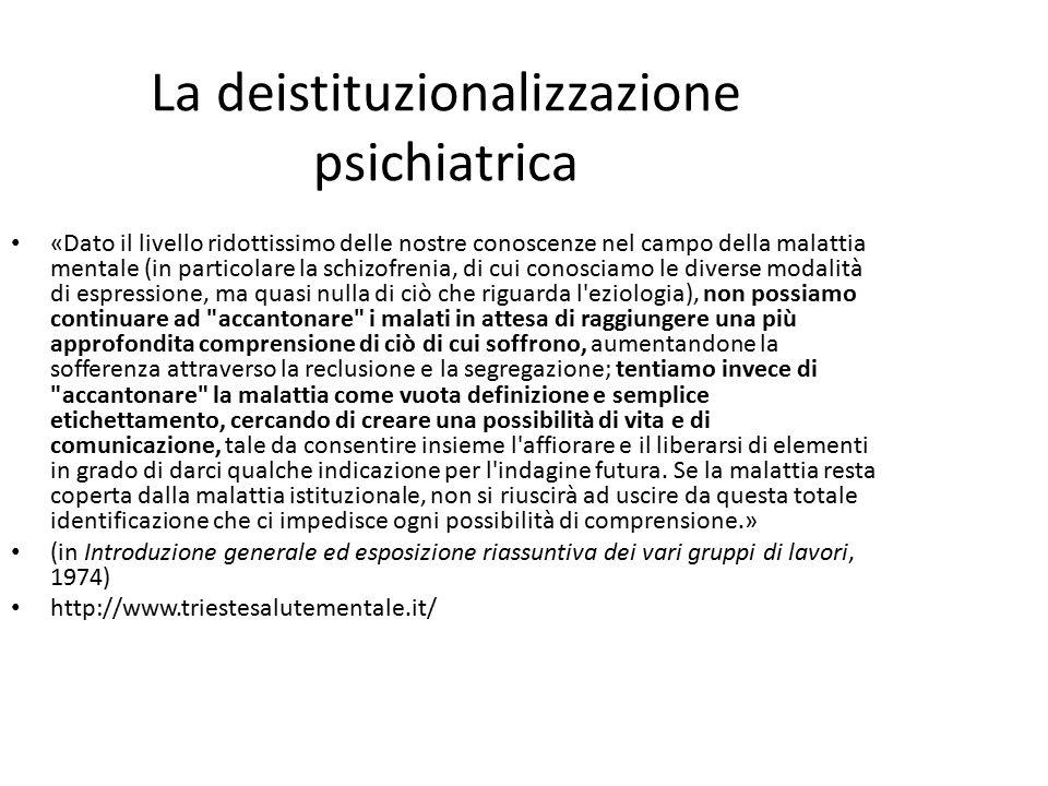 La deistituzionalizzazione psichiatrica «Dato il livello ridottissimo delle nostre conoscenze nel campo della malattia mentale (in particolare la schizofrenia, di cui conosciamo le diverse modalità di espressione, ma quasi nulla di ciò che riguarda l eziologia), non possiamo continuare ad accantonare i malati in attesa di raggiungere una più approfondita comprensione di ciò di cui soffrono, aumentandone la sofferenza attraverso la reclusione e la segregazione; tentiamo invece di accantonare la malattia come vuota definizione e semplice etichettamento, cercando di creare una possibilità di vita e di comunicazione, tale da consentire insieme l affiorare e il liberarsi di elementi in grado di darci qualche indicazione per l indagine futura.
