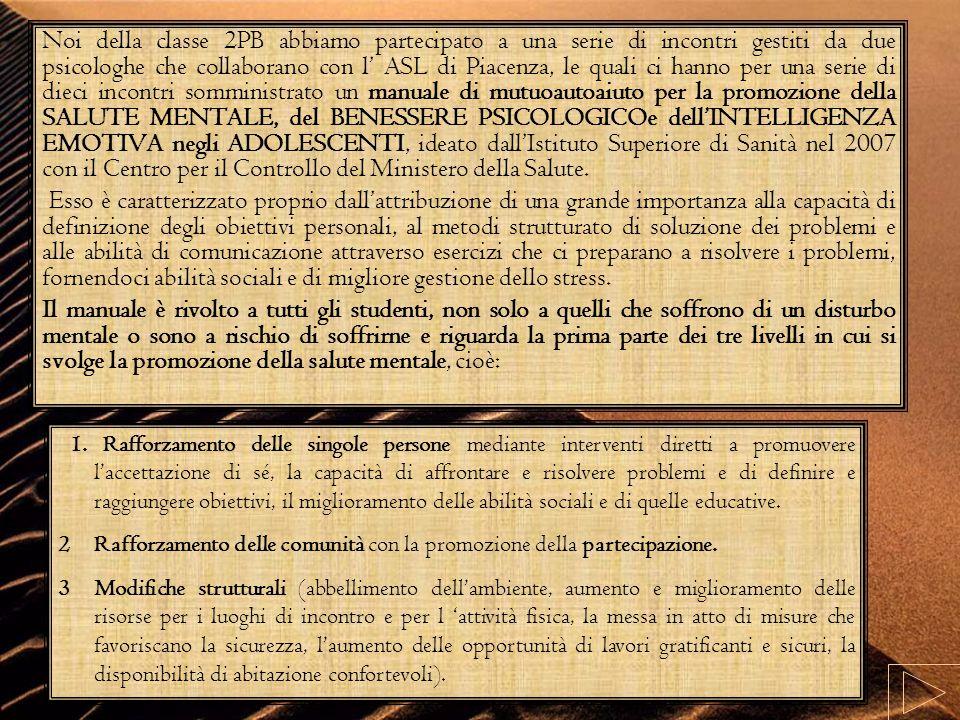 Noi della classe 2PB abbiamo partecipato a una serie di incontri gestiti da due psicologhe che collaborano con l' ASL di Piacenza, le quali ci hanno per una serie di dieci incontri somministrato un manuale di mutuoautoaiuto per la promozione della SALUTE MENTALE, del BENESSERE PSICOLOGICOe dell'INTELLIGENZA EMOTIVA negli ADOLESCENTI, ideato dall'Istituto Superiore di Sanità nel 2007 con il Centro per il Controllo del Ministero della Salute.