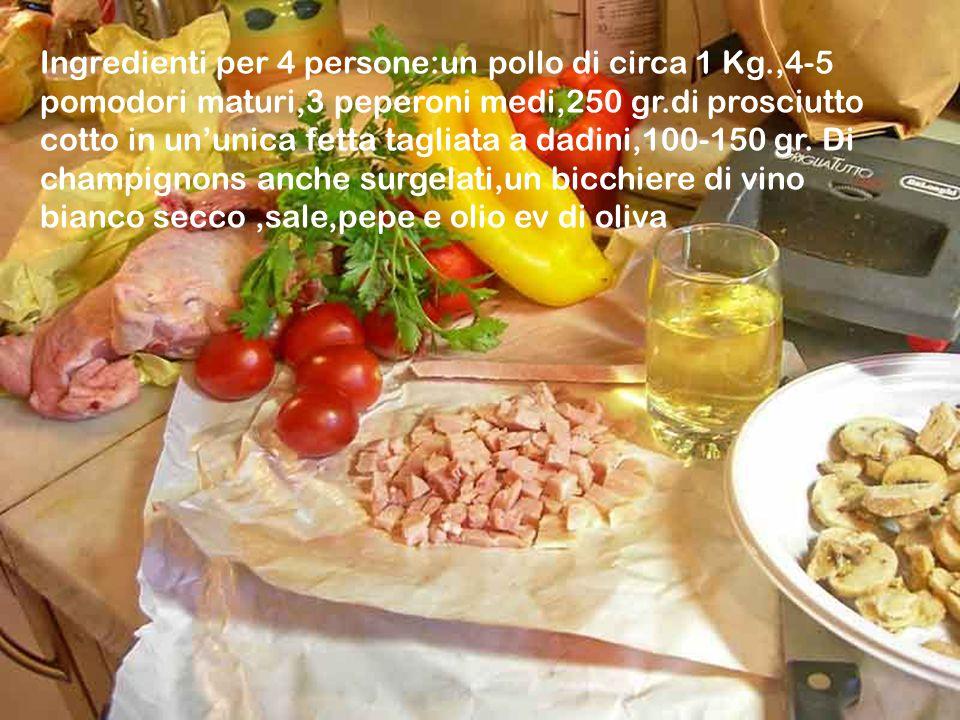 Ingredienti per 4 persone:un pollo di circa 1 Kg.,4-5 pomodori maturi,3 peperoni medi,250 gr.di prosciutto cotto in un'unica fetta tagliata a dadini,100-150 gr.
