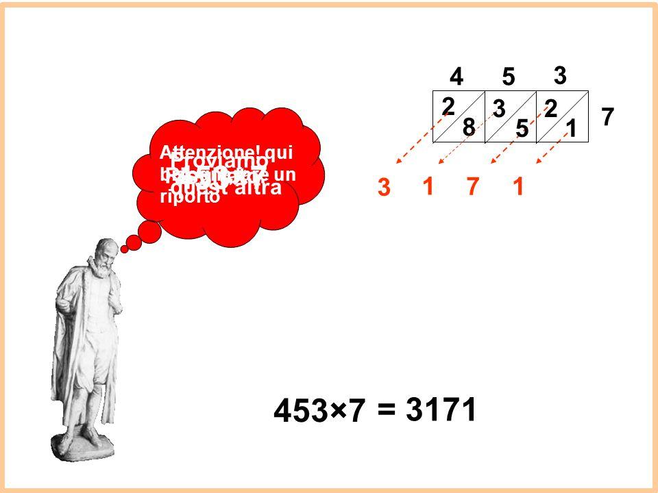 Proviamo quest'altra 45 3 7 2 1 2 8 17 1 453×7 3 = 3171 Risultato: 5 3 Attenzione! qui bisogna fare un riporto