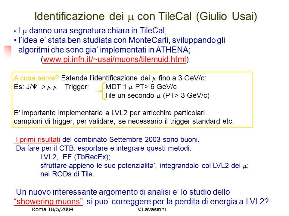 Roma 18/5/2004V.Cavasinni Identificazione dei  con TileCal (Giulio Usai) I  danno una segnatura chiara in TileCal; l'idea e' stata ben studiata con MonteCarli, sviluppando gli algoritmi che sono gia' implementati in ATHENA; (www.pi.infn.it/~usai/muons/tilemuid.html)www.pi.infn.it/~usai/muons/tilemuid.html A cosa serve.