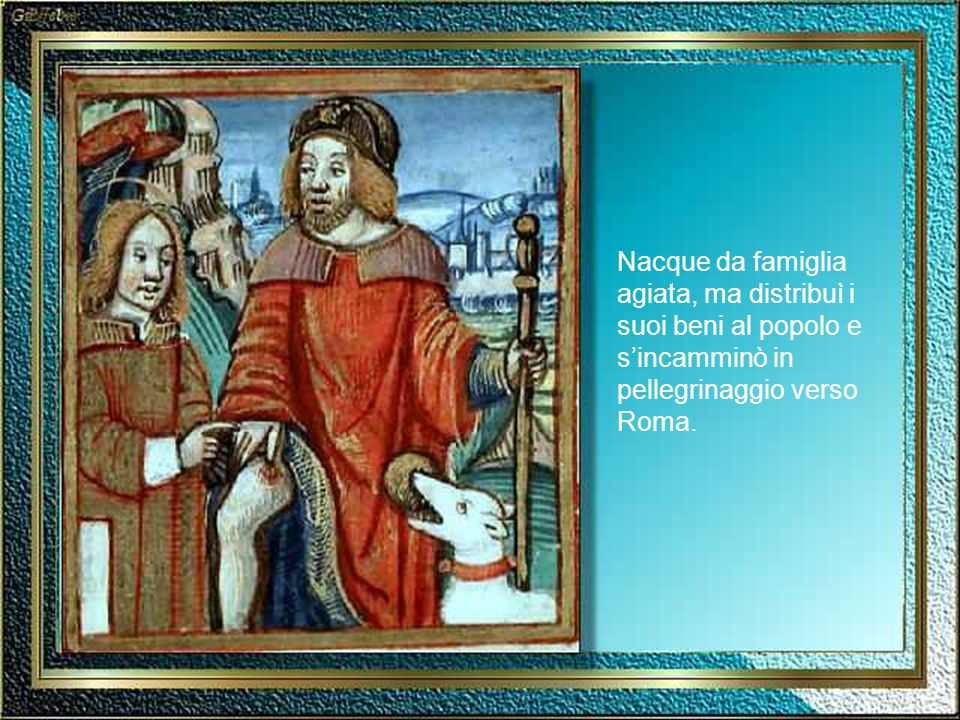 Nacque da famiglia agiata, ma distribuì i suoi beni al popolo e s'incamminò in pellegrinaggio verso Roma.
