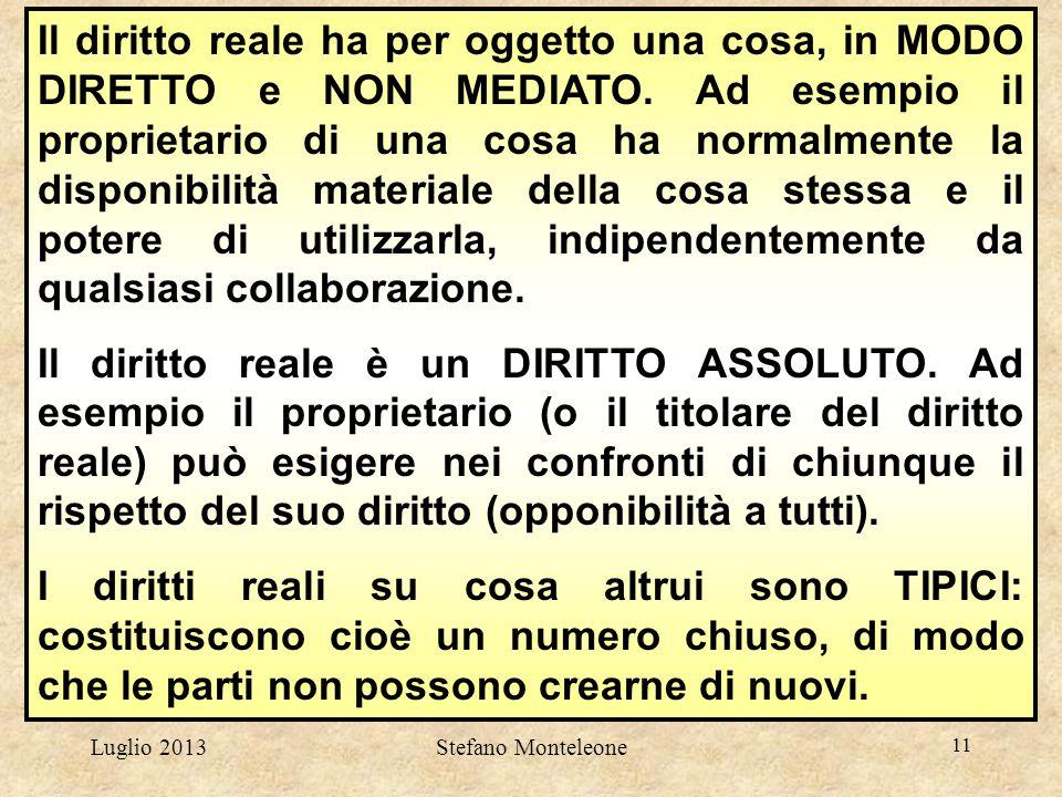Luglio 2013Stefano Monteleone 11 Il diritto reale ha per oggetto una cosa, in MODO DIRETTO e NON MEDIATO. Ad esempio il proprietario di una cosa ha no