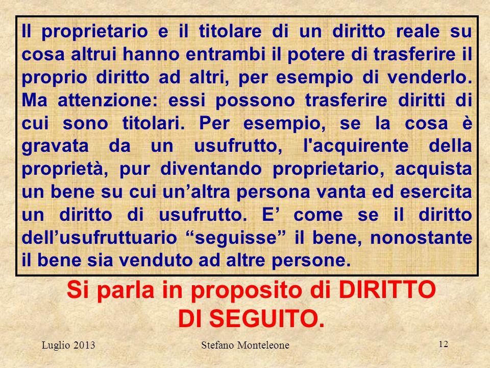 Luglio 2013Stefano Monteleone 12 Si parla in proposito di DIRITTO DI SEGUITO. Il proprietario e il titolare di un diritto reale su cosa altrui hanno e