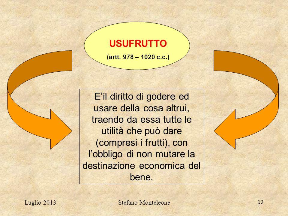 Luglio 2013Stefano Monteleone 13 USUFRUTTO (artt. 978 – 1020 c.c.) E'il diritto di godere ed usare della cosa altrui, traendo da essa tutte le utilità