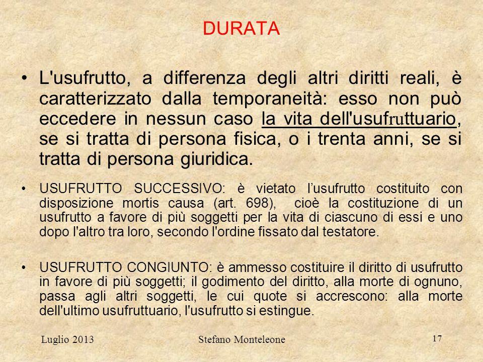 Luglio 2013Stefano Monteleone 17 DURATA L'usufrutto, a differenza degli altri diritti reali, è caratterizzato dalla temporaneità: esso non può ecceder