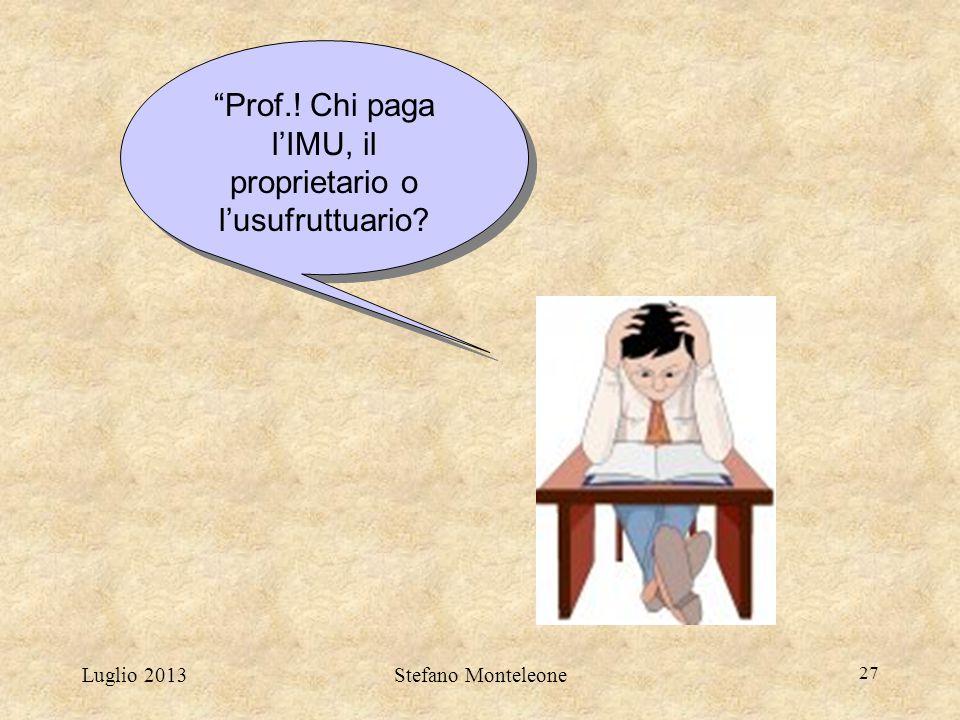 """Luglio 2013Stefano Monteleone 27 """"Prof.! Chi paga l'IMU, il proprietario o l'usufruttuario?"""