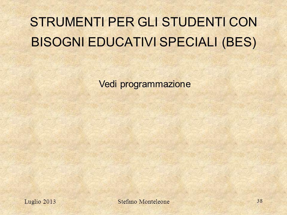 Luglio 2013Stefano Monteleone 38 STRUMENTI PER GLI STUDENTI CON BISOGNI EDUCATIVI SPECIALI (BES) Vedi programmazione