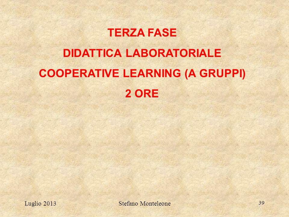 Luglio 2013Stefano Monteleone 39 TERZA FASE DIDATTICA LABORATORIALE COOPERATIVE LEARNING (A GRUPPI) 2 ORE