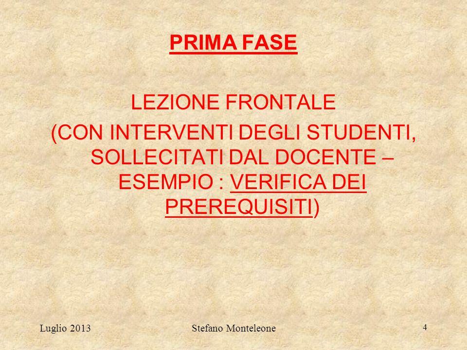Luglio 2013Stefano Monteleone 4 PRIMA FASE LEZIONE FRONTALE (CON INTERVENTI DEGLI STUDENTI, SOLLECITATI DAL DOCENTE – ESEMPIO : VERIFICA DEI PREREQUIS