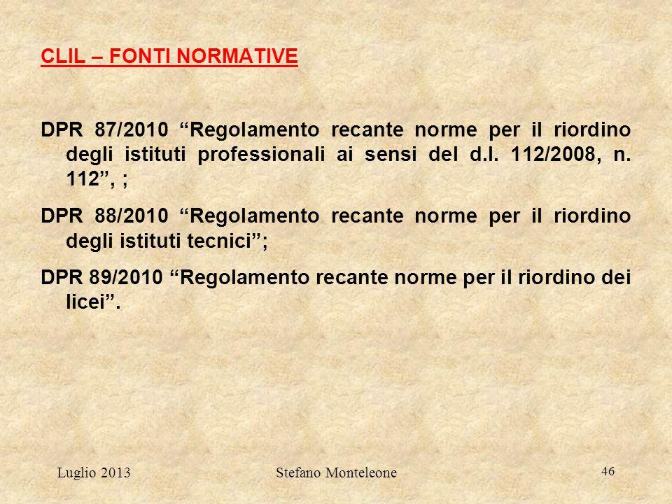 """Luglio 2013Stefano Monteleone 46 CLIL – FONTI NORMATIVE DPR 87/2010 """"Regolamento recante norme per il riordino degli istituti professionali ai sensi d"""