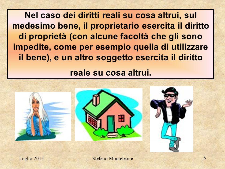Luglio 2013Stefano Monteleone 8 Nel caso dei diritti reali su cosa altrui, sul medesimo bene, il proprietario esercita il diritto di proprietà (con al