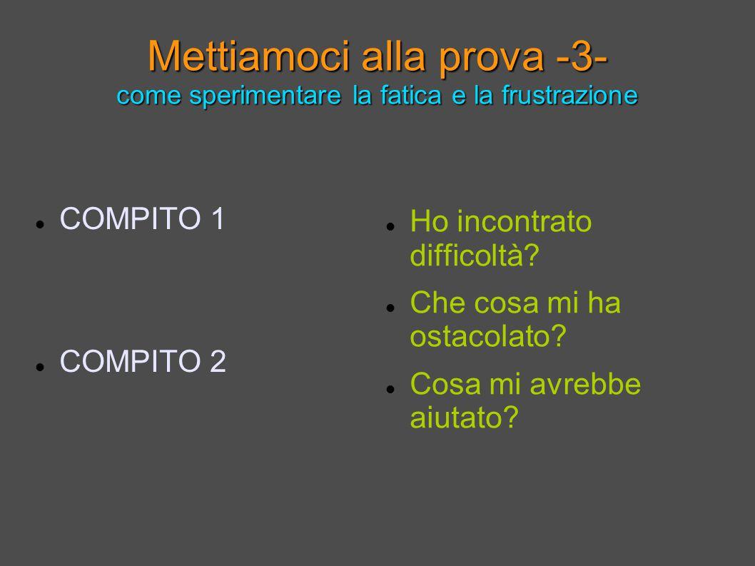 Mettiamoci alla prova -3- come sperimentare la fatica e la frustrazione COMPITO 1 COMPITO 2 Ho incontrato difficoltà.
