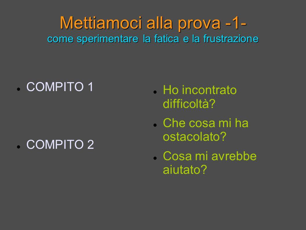 Mettiamoci alla prova -1- come sperimentare la fatica e la frustrazione COMPITO 1 COMPITO 2 Ho incontrato difficoltà.