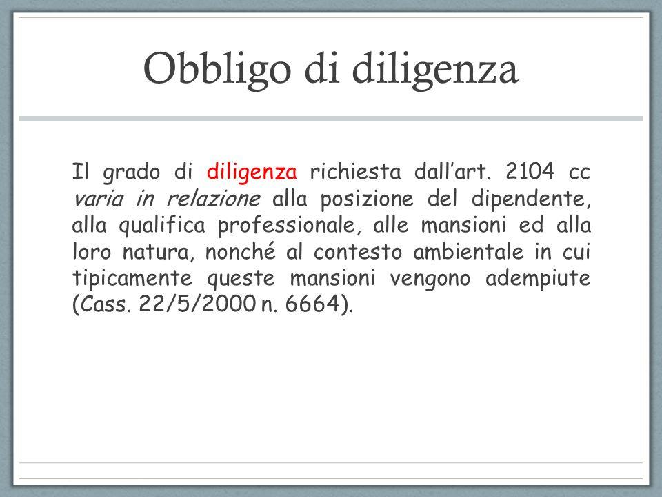 Obbligo di diligenza Il grado di diligenza richiesta dall'art. 2104 cc varia in relazione alla posizione del dipendente, alla qualifica professionale,