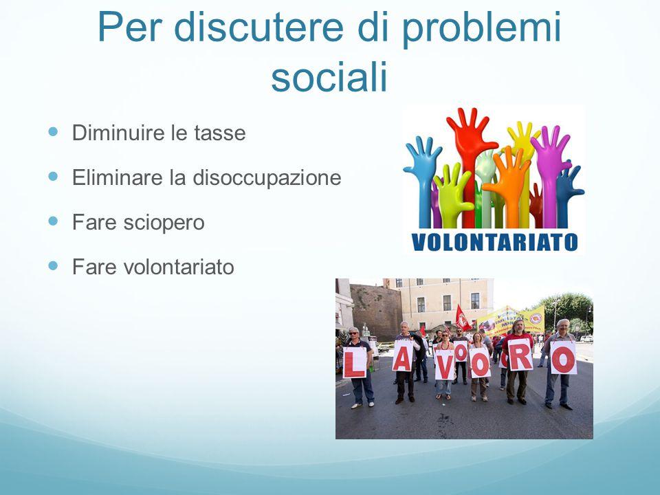 Per discutere di problemi sociali Diminuire le tasse Eliminare la disoccupazione Fare sciopero Fare volontariato