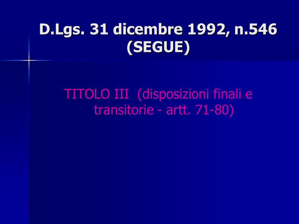 D.Lgs. 31 dicembre 1992, n.546 (SEGUE) TITOLO III (disposizioni finali e transitorie - artt. 71-80)