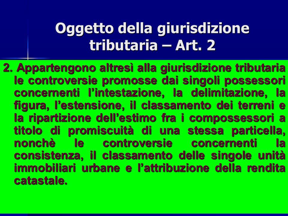 Oggetto della giurisdizione tributaria – Art. 2 1. Appartengono alla giurisdizione tributaria tutte le controversie aventi ad oggetto i tributi di ogn