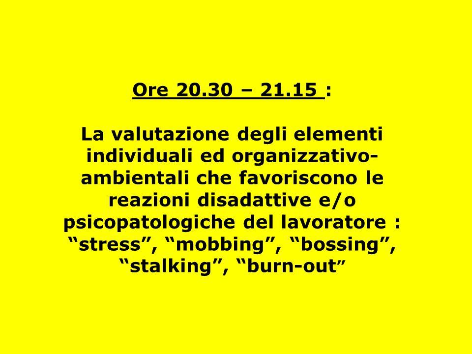 Ore 20.30 – 21.15 : La valutazione degli elementi individuali ed organizzativo- ambientali che favoriscono le reazioni disadattive e/o psicopatologich