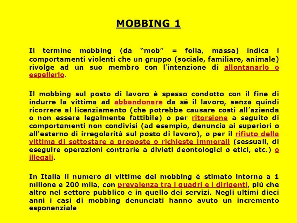 """MOBBING 1 Il termine mobbing (da """"mob"""" = folla, massa) indica i comportamenti violenti che un gruppo (sociale, familiare, animale) rivolge ad un suo m"""