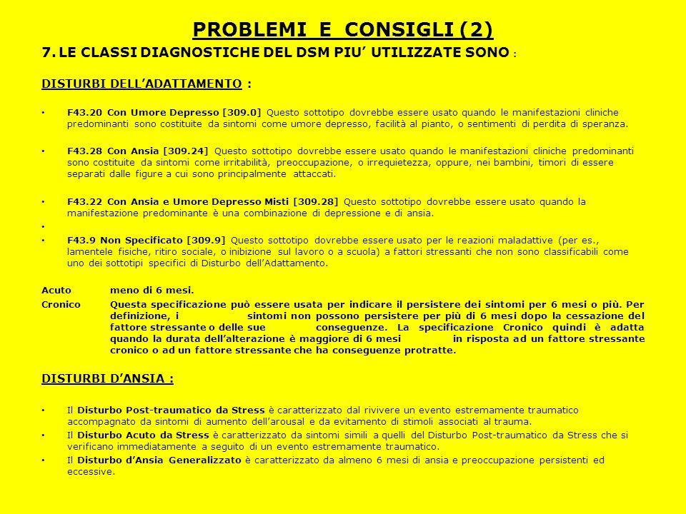 PROBLEMI E CONSIGLI (2) 7. LE CLASSI DIAGNOSTICHE DEL DSM PIU' UTILIZZATE SONO : DISTURBI DELL'ADATTAMENTO : F43.20 Con Umore Depresso [309.0] Questo