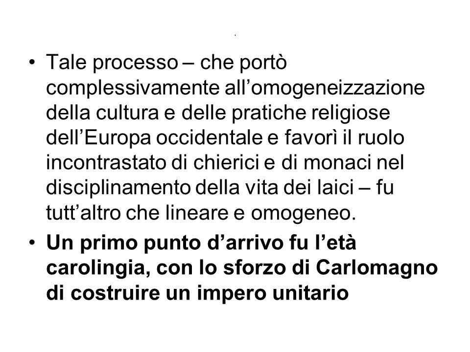 . Tale processo – che portò complessivamente all'omogeneizzazione della cultura e delle pratiche religiose dell'Europa occidentale e favorì il ruolo i