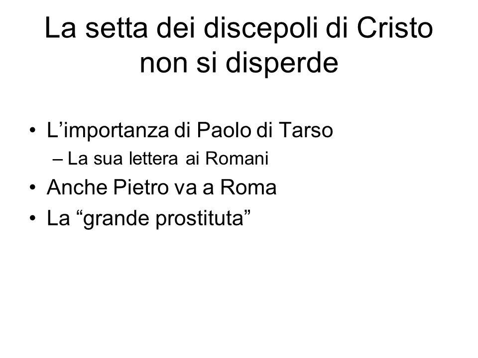 La setta dei discepoli di Cristo non si disperde L'importanza di Paolo di Tarso –La sua lettera ai Romani Anche Pietro va a Roma La grande prostituta