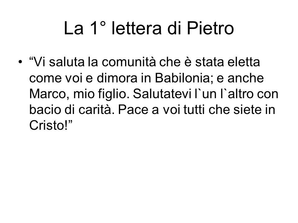 """La 1° lettera di Pietro """"Vi saluta la comunità che è stata eletta come voi e dimora in Babilonia; e anche Marco, mio figlio. Salutatevi l`un l`altro c"""