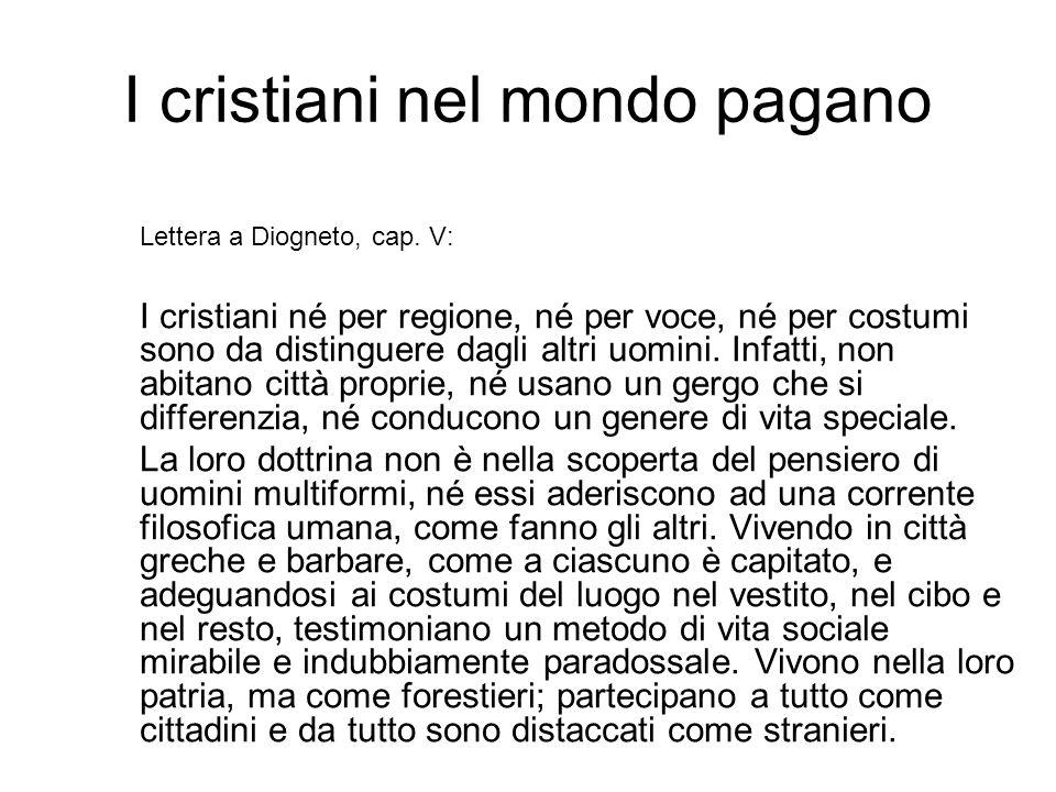 I cristiani nel mondo pagano Lettera a Diogneto, cap. V: I cristiani né per regione, né per voce, né per costumi sono da distinguere dagli altri uomin