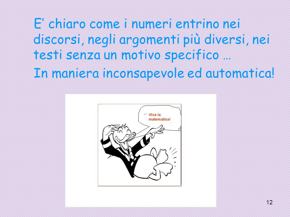12 E' chiaro come i numeri entrino nei discorsi, negli argomenti più diversi, nei testi senza un motivo specifico … In maniera inconsapevole ed automa