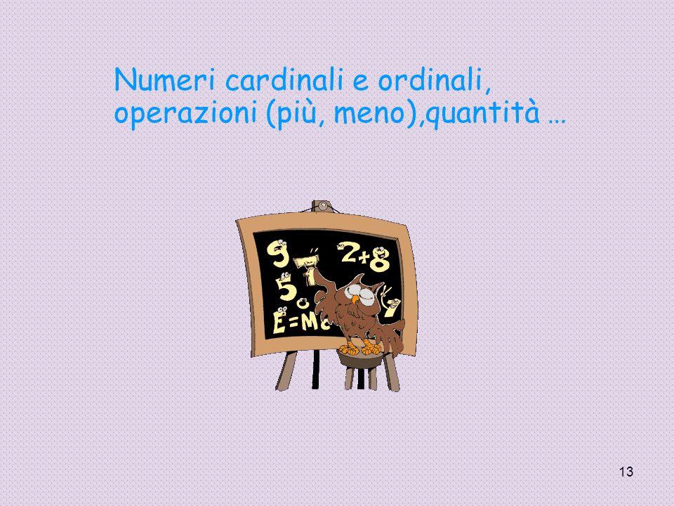 13 Numeri cardinali e ordinali, operazioni (più, meno),quantità …