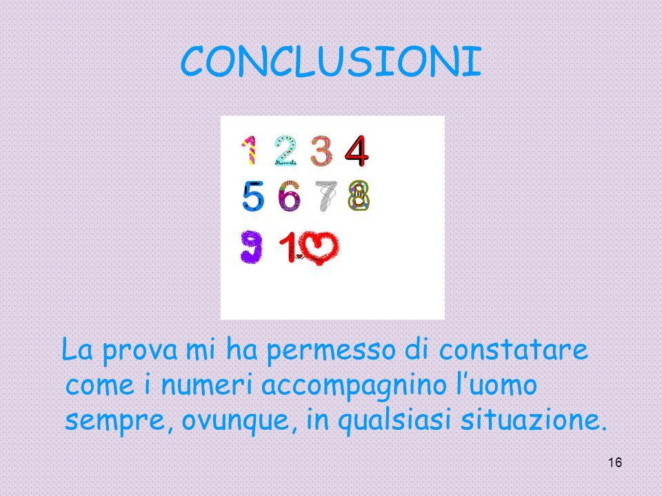 16 CONCLUSIONI La prova mi ha permesso di constatare come i numeri accompagnino l'uomo sempre, ovunque, in qualsiasi situazione.