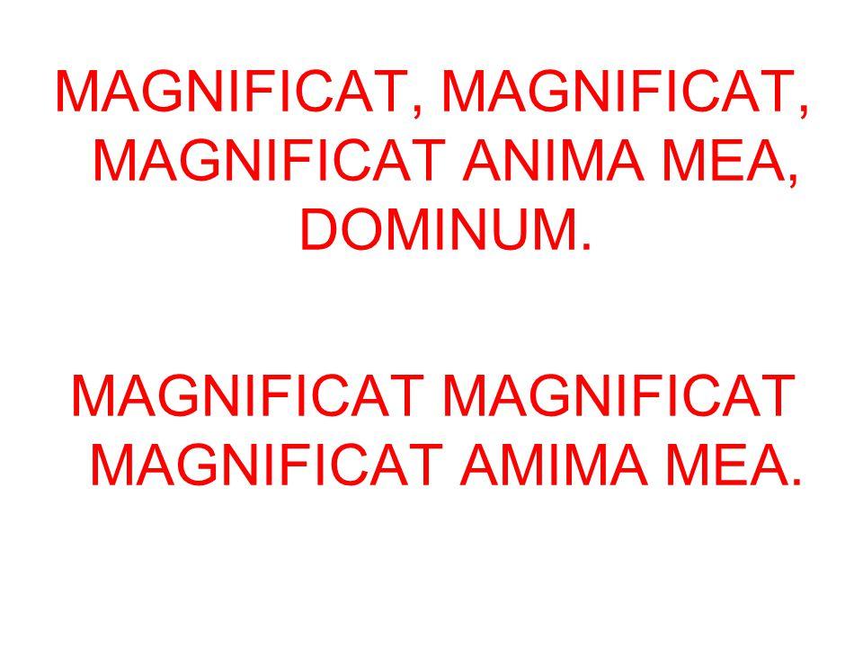 MAGNIFICAT, MAGNIFICAT, MAGNIFICAT ANIMA MEA, DOMINUM. MAGNIFICAT MAGNIFICAT MAGNIFICAT AMIMA MEA.